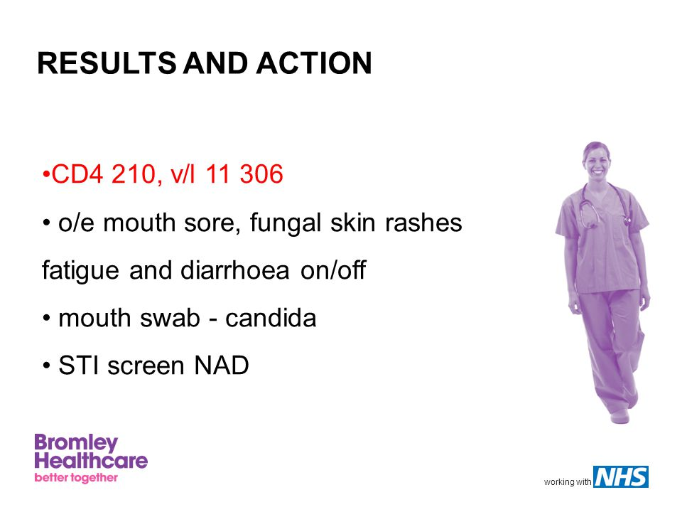 working with RESULTS AND ACTION CD4 210, v/l 11 306 o/e mouth sore, fungal skin rashes fatigue and diarrhoea on/off mouth swab - candida STI screen NAD