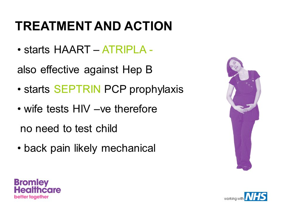 working with TREATMENT AND ACTION starts HAART – ATRIPLA - also effective against Hep B starts SEPTRIN PCP prophylaxis wife tests HIV –ve therefore no need to test child back pain likely mechanical