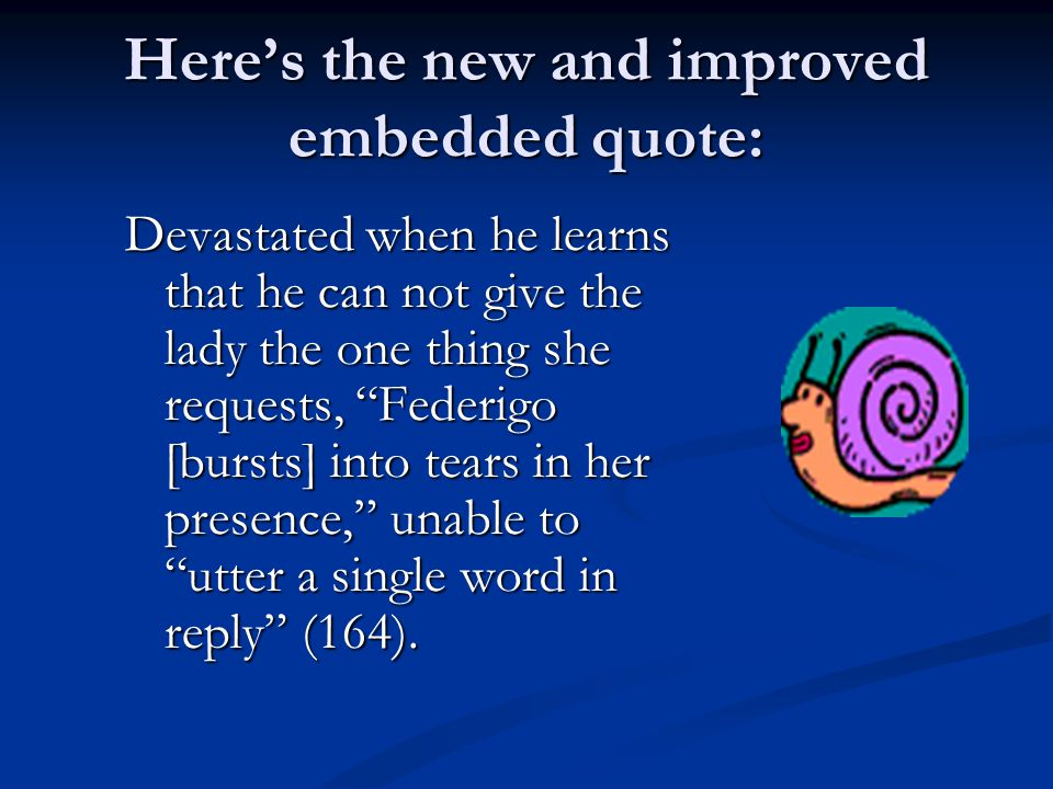Here's the new and improved embedded quote: Devastated when he learns that he can not give the lady the one thing she requests, Federigo [bursts] into tears in her presence, unable to utter a single word in reply (164).