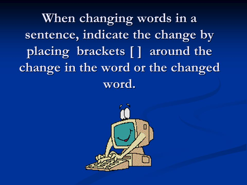 When changing words in a sentence, indicate the change by placing brackets [ ] around the change in the word or the changed word.