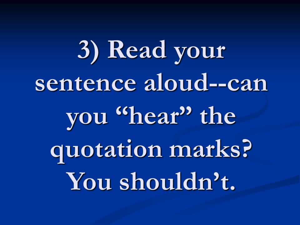 3) Read your sentence aloud--can you hear the quotation marks? You shouldn't.