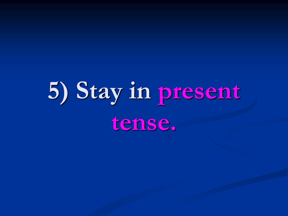 5) Stay in present tense.