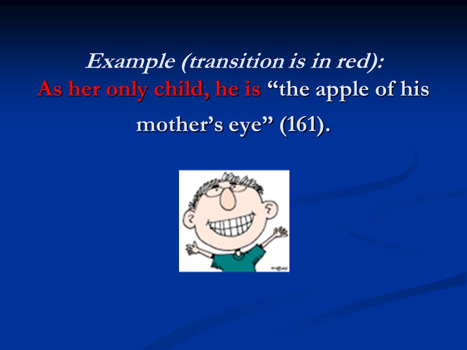 """As her only child, he is """"the apple of his mother's eye"""" (161). Example (transition is in red): As her only child, he is """"the apple of his mother's ey"""