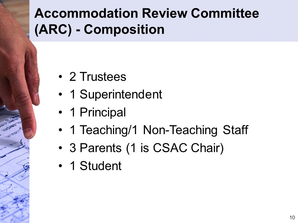 10 Accommodation Review Committee (ARC) - Composition 2 Trustees 1 Superintendent 1 Principal 1 Teaching/1 Non-Teaching Staff 3 Parents (1 is CSAC Cha