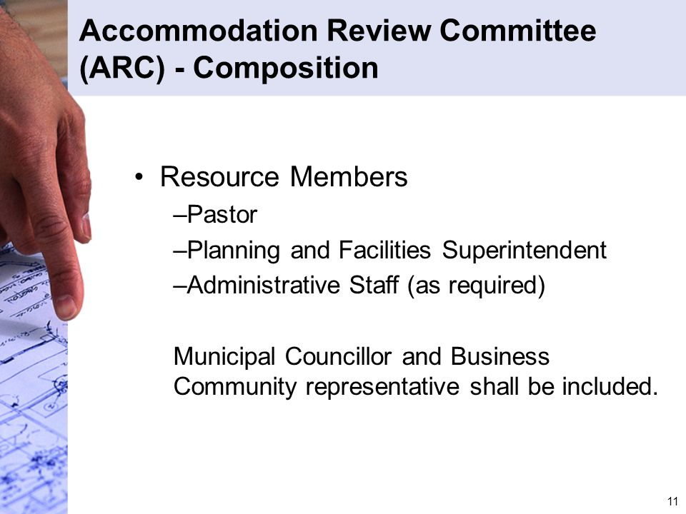 11 Accommodation Review Committee (ARC) - Composition Resource Members –Pastor –Planning and Facilities Superintendent –Administrative Staff (as requi