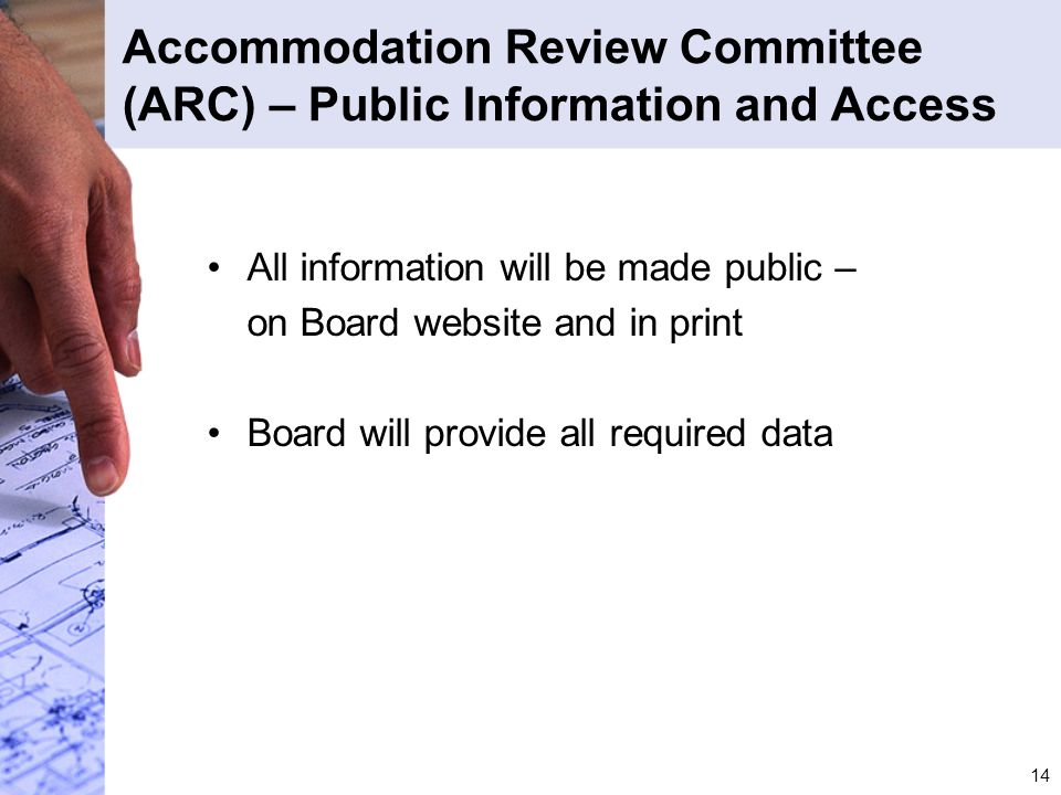 14 Accommodation Review Committee (ARC) – Public Information and Access All information will be made public – on Board website and in print Board will