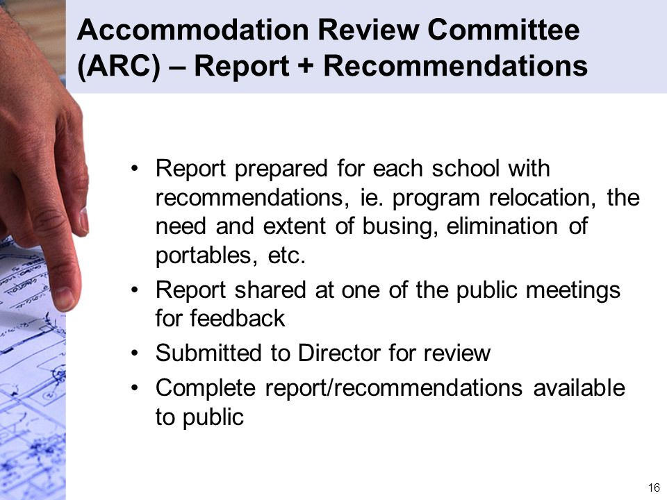16 Accommodation Review Committee (ARC) – Report + Recommendations Report prepared for each school with recommendations, ie. program relocation, the n