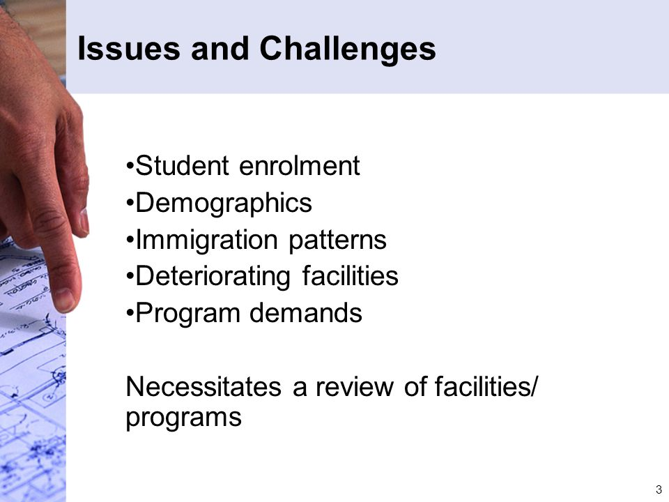 3 Issues and Challenges Student enrolment Demographics Immigration patterns Deteriorating facilities Program demands Necessitates a review of faciliti