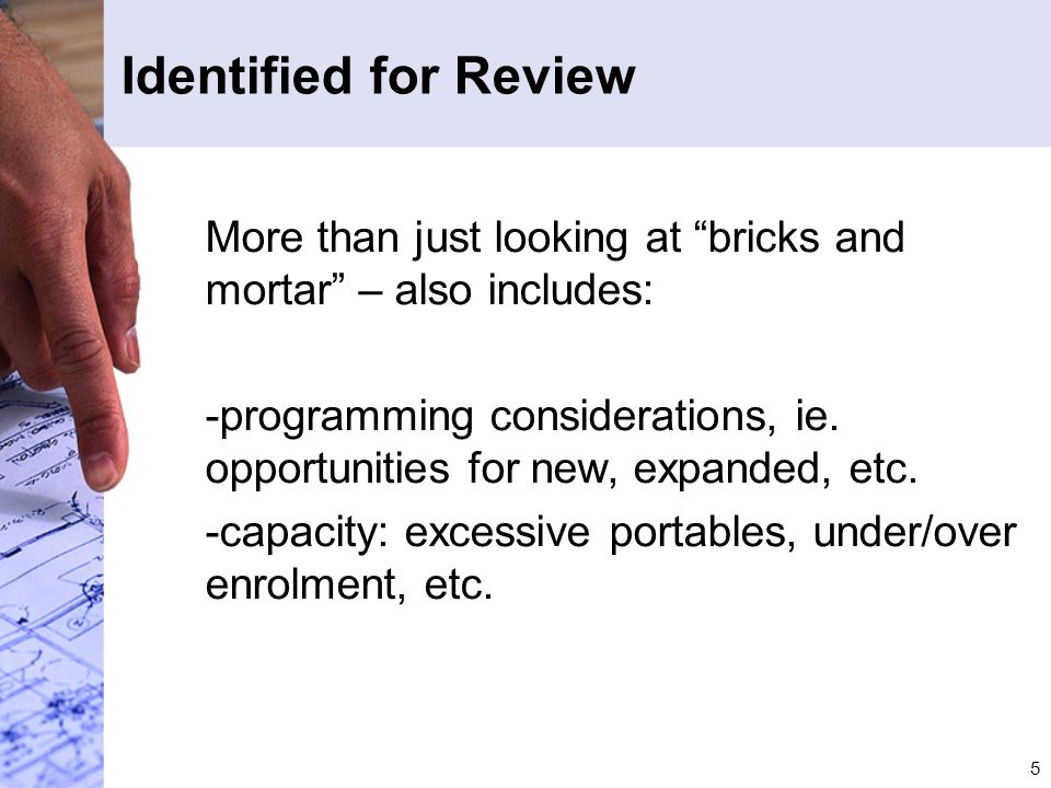 "5 Identified for Review More than just looking at ""bricks and mortar"" – also includes: -programming considerations, ie. opportunities for new, expande"