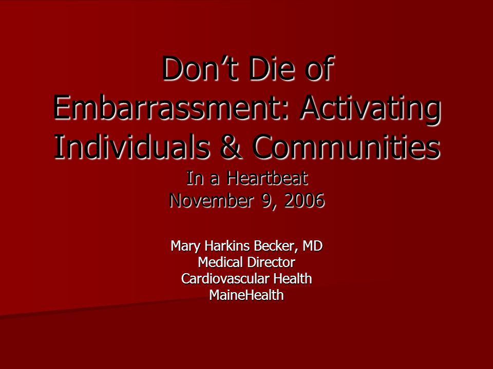 Don't Die of Embarrassment: Activating Individuals & Communities In a Heartbeat November 9, 2006 Mary Harkins Becker, MD Medical Director Cardiovascul