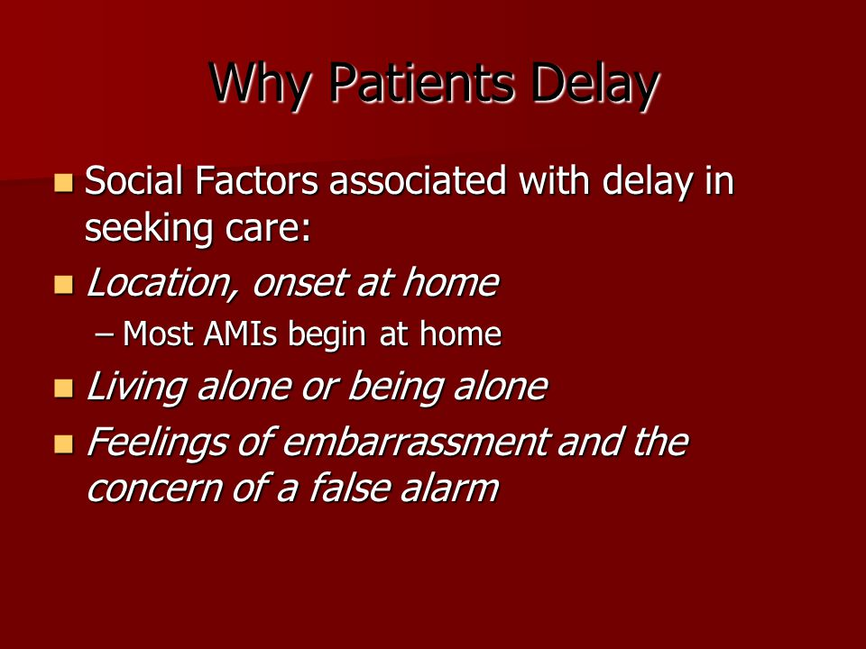 Why Patients Delay Social Factors associated with delay in seeking care: Social Factors associated with delay in seeking care: Location, onset at home Location, onset at home –Most AMIs begin at home Living alone or being alone Living alone or being alone Feelings of embarrassment and the concern of a false alarm Feelings of embarrassment and the concern of a false alarm