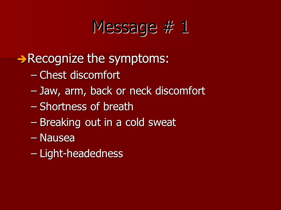 Message # 1  Recognize the symptoms: –Chest discomfort –Jaw, arm, back or neck discomfort –Shortness of breath –Breaking out in a cold sweat –Nausea