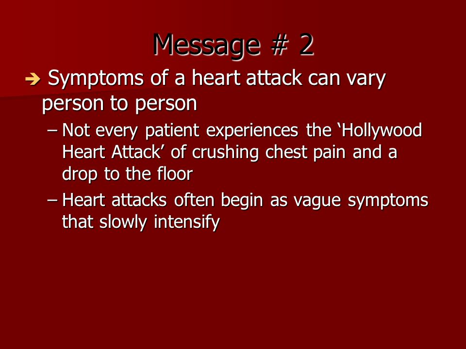 Message # 2  Symptoms of a heart attack can vary person to person –Not every patient experiences the 'Hollywood Heart Attack' of crushing chest pain