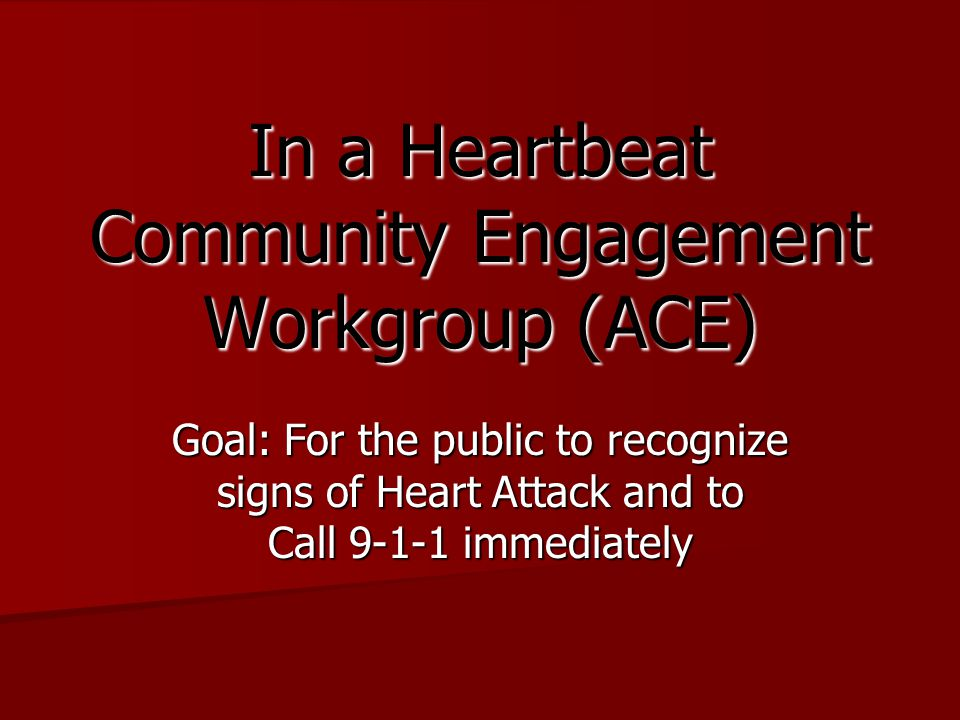 In a Heartbeat Community Engagement Workgroup (ACE) Goal: For the public to recognize signs of Heart Attack and to Call 9-1-1 immediately
