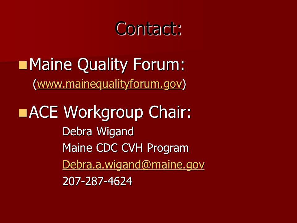 Contact: Maine Quality Forum: Maine Quality Forum: (www.mainequalityforum.gov) www.mainequalityforum.gov ACE Workgroup Chair: ACE Workgroup Chair: Debra Wigand Maine CDC CVH Program Debra.a.wigand@maine.gov 207-287-4624