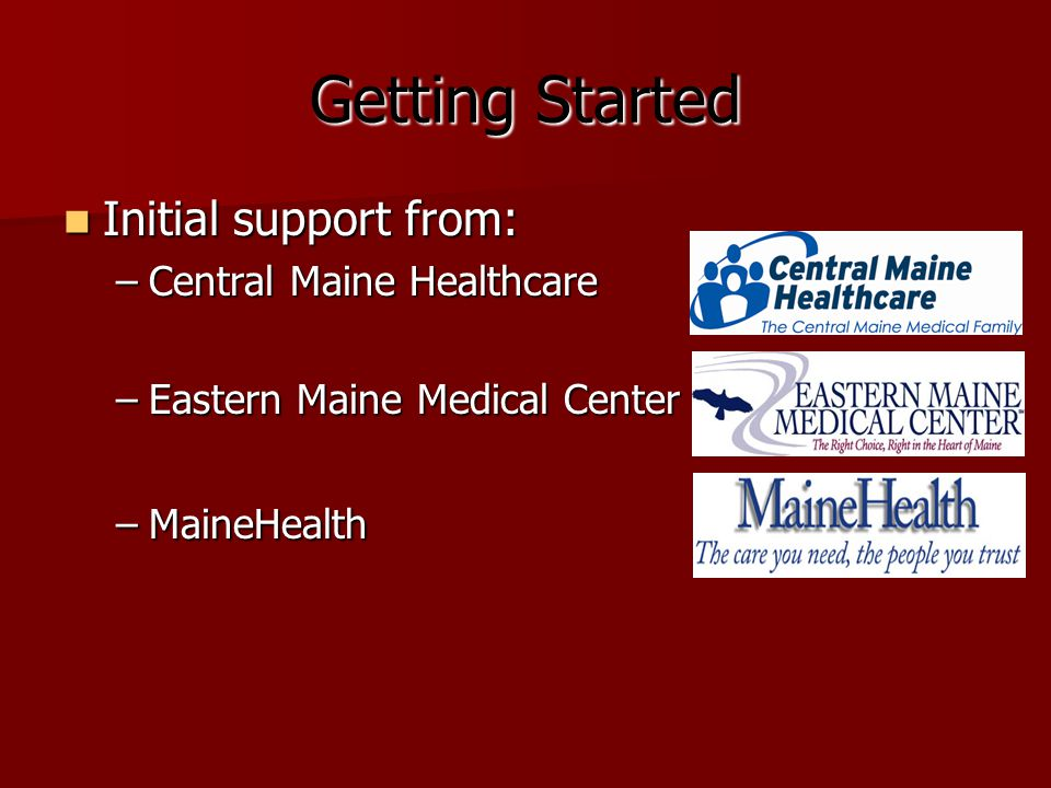 Getting Started Initial support from: Initial support from: –Central Maine Healthcare –Eastern Maine Medical Center –MaineHealth