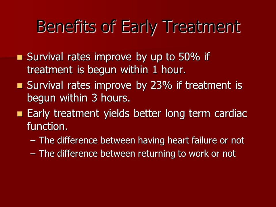 Benefits of Early Treatment Survival rates improve by up to 50% if treatment is begun within 1 hour. Survival rates improve by up to 50% if treatment