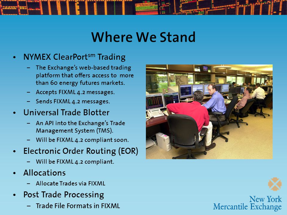 Where We Stand NYMEX ClearPort sm Trading – The Exchange's web-based trading platform that offers access to more than 60 energy futures markets. – Acc