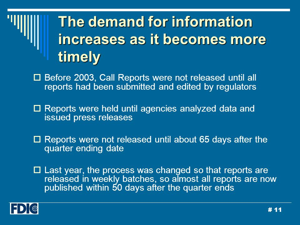 # 11 The demand for information increases as it becomes more timely  Before 2003, Call Reports were not released until all reports had been submitted and edited by regulators  Reports were held until agencies analyzed data and issued press releases  Reports were not released until about 65 days after the quarter ending date  Last year, the process was changed so that reports are released in weekly batches, so almost all reports are now published within 50 days after the quarter ends