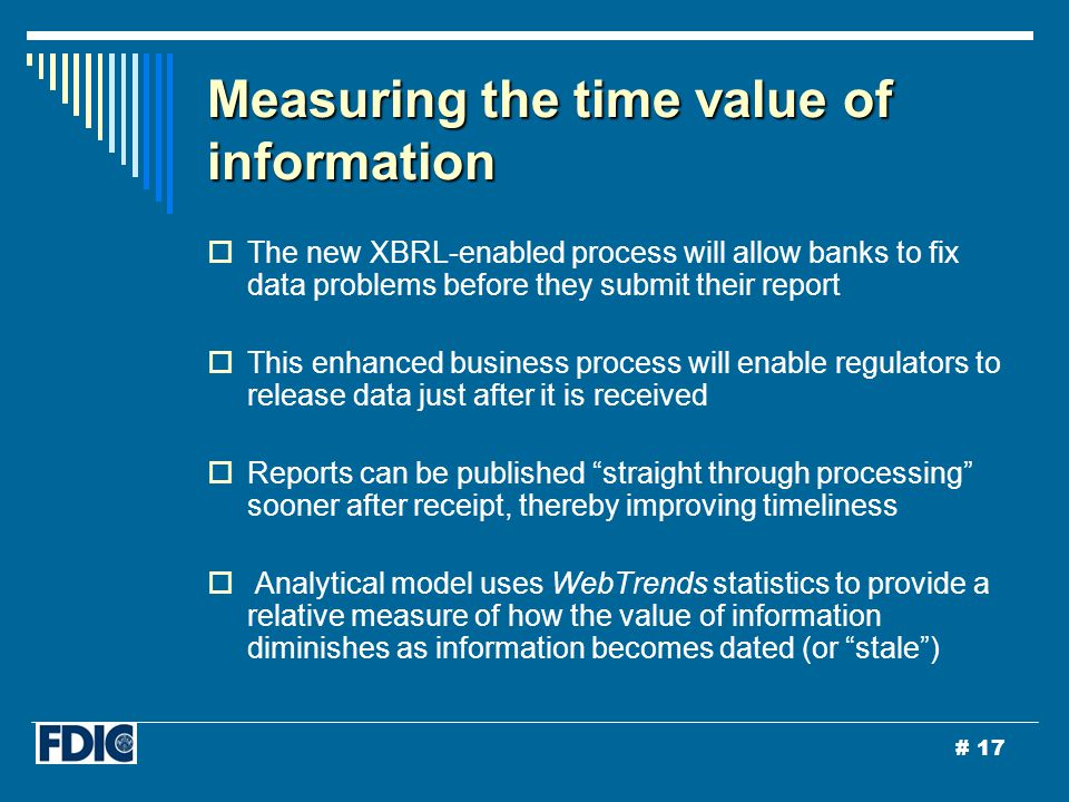 # 17 Measuring the time value of information  The new XBRL-enabled process will allow banks to fix data problems before they submit their report  This enhanced business process will enable regulators to release data just after it is received  Reports can be published straight through processing sooner after receipt, thereby improving timeliness  Analytical model uses WebTrends statistics to provide a relative measure of how the value of information diminishes as information becomes dated (or stale )