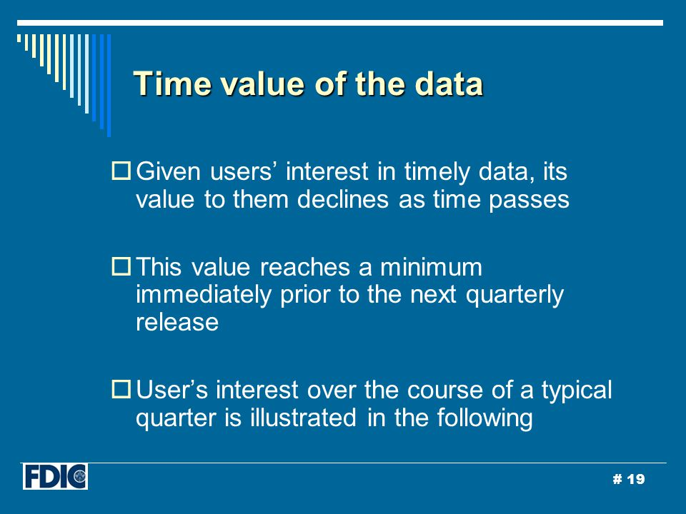 # 19 Time value of the data  Given users' interest in timely data, its value to them declines as time passes  This value reaches a minimum immediately prior to the next quarterly release  User's interest over the course of a typical quarter is illustrated in the following