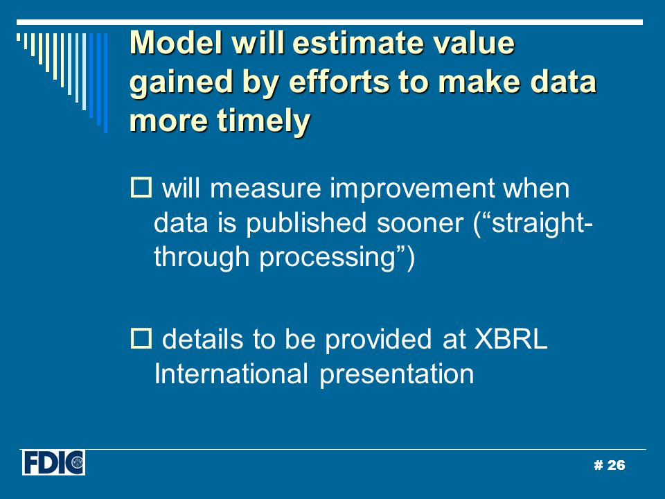 # 26  will measure improvement when data is published sooner ( straight- through processing )  details to be provided at XBRL International presentation Model will estimate value gained by efforts to make data more timely