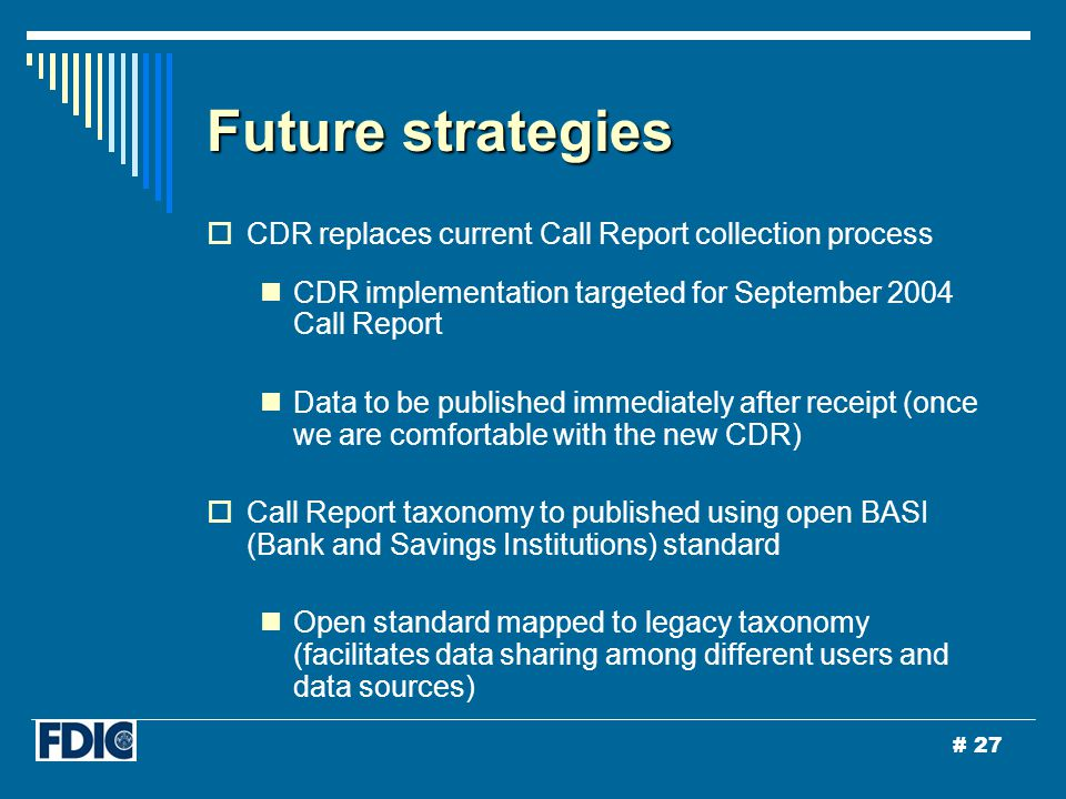 # 27 Future strategies  CDR replaces current Call Report collection process CDR implementation targeted for September 2004 Call Report Data to be published immediately after receipt (once we are comfortable with the new CDR)  Call Report taxonomy to published using open BASI (Bank and Savings Institutions) standard Open standard mapped to legacy taxonomy (facilitates data sharing among different users and data sources)