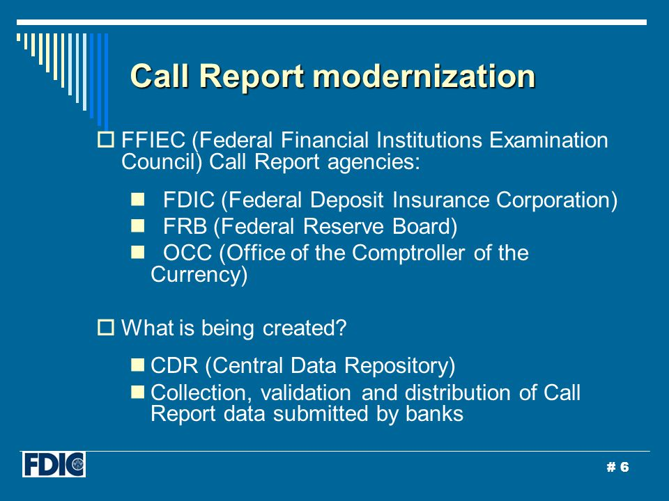 # 6 Call Report modernization  FFIEC (Federal Financial Institutions Examination Council) Call Report agencies: FDIC (Federal Deposit Insurance Corporation) FRB (Federal Reserve Board) OCC (Office of the Comptroller of the Currency)  What is being created.