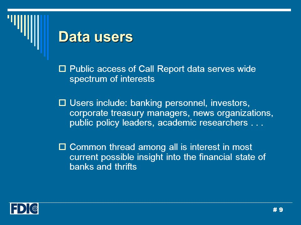 # 9 Data users  Public access of Call Report data serves wide spectrum of interests  Users include: banking personnel, investors, corporate treasury managers, news organizations, public policy leaders, academic researchers...