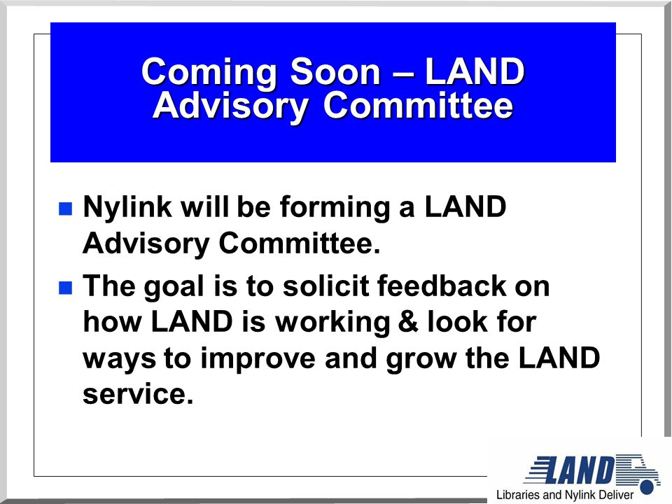 Coming Soon – LAND Advisory Committee n Nylink will be forming a LAND Advisory Committee.