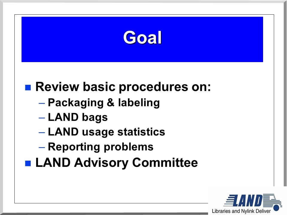 Goal n Review basic procedures on: –Packaging & labeling –LAND bags –LAND usage statistics –Reporting problems n LAND Advisory Committee