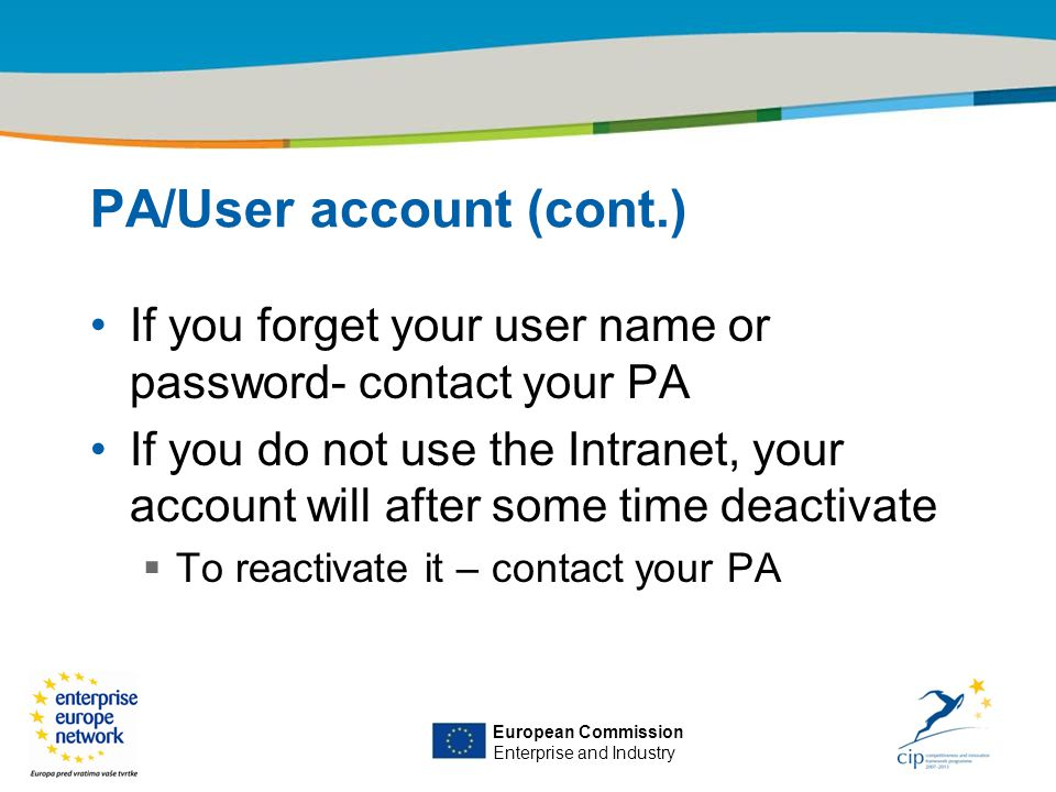 Title of the presentation | Date |‹#› European Commission Enterprise and Industry PA/User account (cont.) If you forget your user name or password- contact your PA If you do not use the Intranet, your account will after some time deactivate  To reactivate it – contact your PA