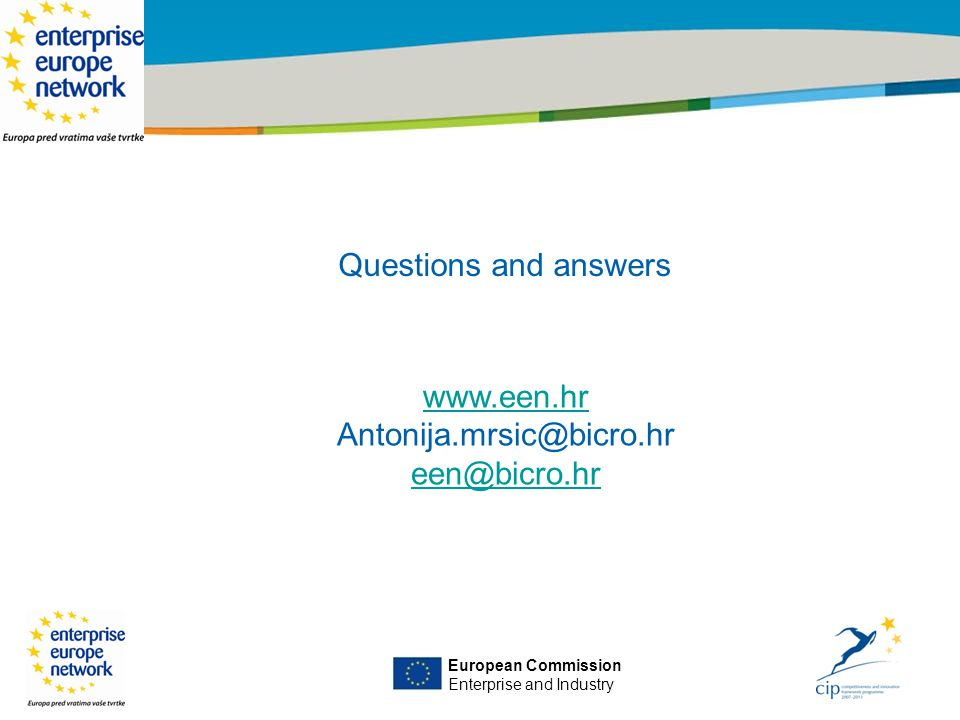 Title of the presentation | Date |‹#› European Commission Enterprise and Industry www.een.hr Antonija.mrsic@bicro.hr een@bicro.hr een@bicro.hr Questions and answers