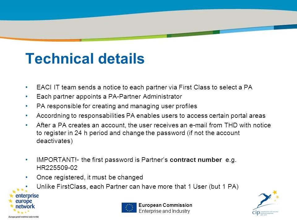 Title of the presentation | Date |‹#› European Commission Enterprise and Industry Technical details EACI IT team sends a notice to each partner via First Class to select a PA Each partner appoints a PA-Partner Administrator PA responsible for creating and managing user profiles Accordning to responsabilities PA enables users to access certain portal areas After a PA creates an account, the user receives an e-mail from THD with notice to register in 24 h period and change the password (if not the account deactivates) IMPORTANT!- the first password is Partner's contract number e.g.
