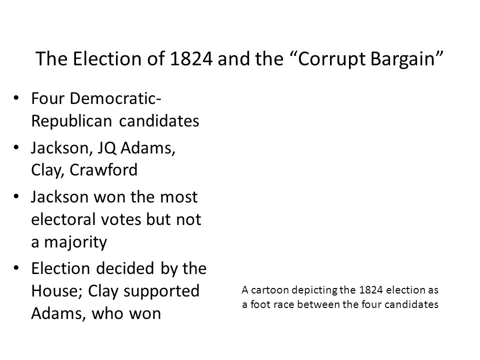The Corrupt Bargain (continued) Jackson likely won the popular vote Accused Clay of backing Adams in return for secretary of state position Little supporting evidence John Qncy Adams Henry Clay