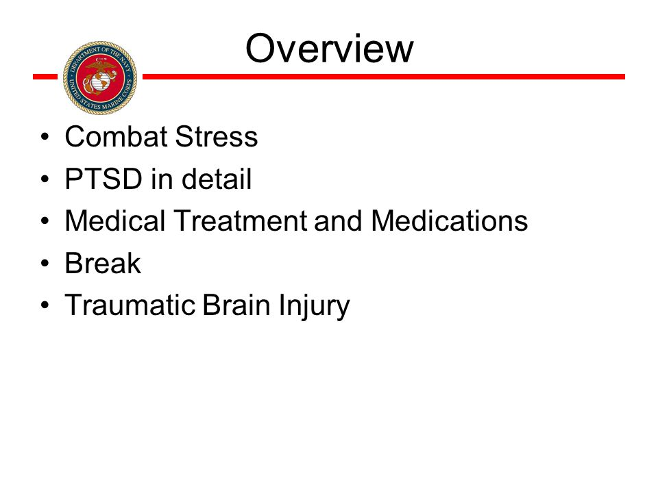 Overview Combat Stress PTSD in detail Medical Treatment and Medications Break Traumatic Brain Injury