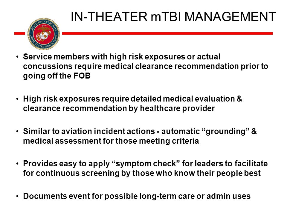 IN-THEATER mTBI MANAGEMENT Service members with high risk exposures or actual concussions require medical clearance recommendation prior to going off the FOB High risk exposures require detailed medical evaluation & clearance recommendation by healthcare provider Similar to aviation incident actions - automatic grounding & medical assessment for those meeting criteria Provides easy to apply symptom check for leaders to facilitate for continuous screening by those who know their people best Documents event for possible long-term care or admin uses