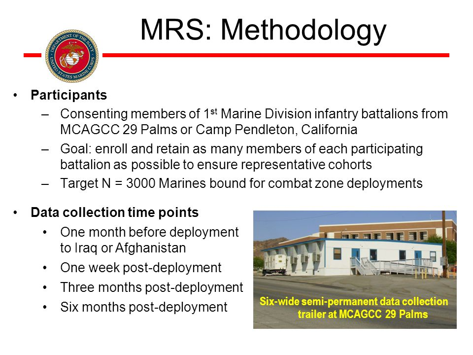 MRS: Methodology Participants –Consenting members of 1 st Marine Division infantry battalions from MCAGCC 29 Palms or Camp Pendleton, California –Goal: enroll and retain as many members of each participating battalion as possible to ensure representative cohorts –Target N = 3000 Marines bound for combat zone deployments Data collection time points One month before deployment to Iraq or Afghanistan One week post-deployment Three months post-deployment Six months post-deployment Six-wide semi-permanent data collection trailer at MCAGCC 29 Palms