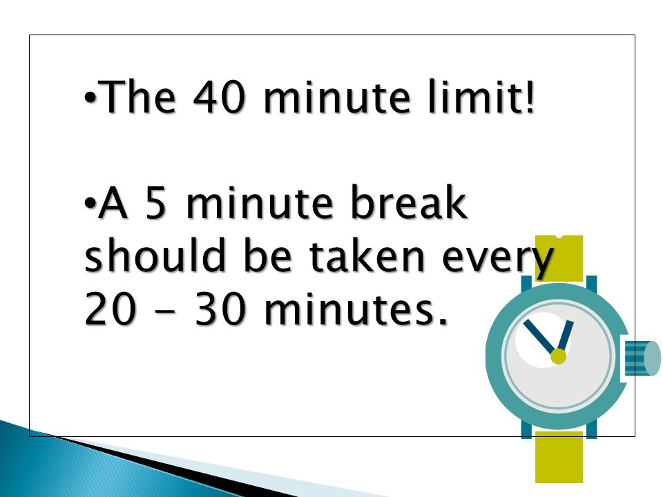 The 40 minute limit. The 40 minute limit. A 5 minute break should be taken every 20 - 30 minutes.