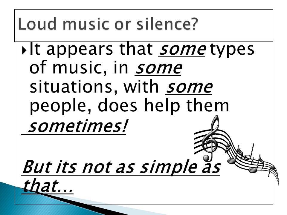  It appears that some types of music, in some situations, with some people, does help them sometimes.