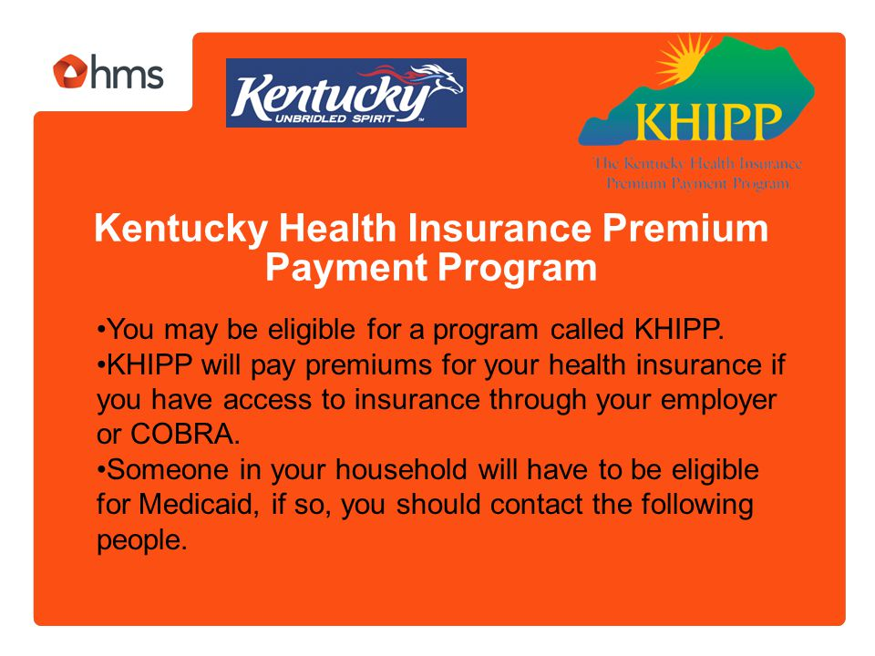 Kentucky Health Insurance Premium Payment Program You may be eligible for a program called KHIPP. KHIPP will pay premiums for your health insurance if