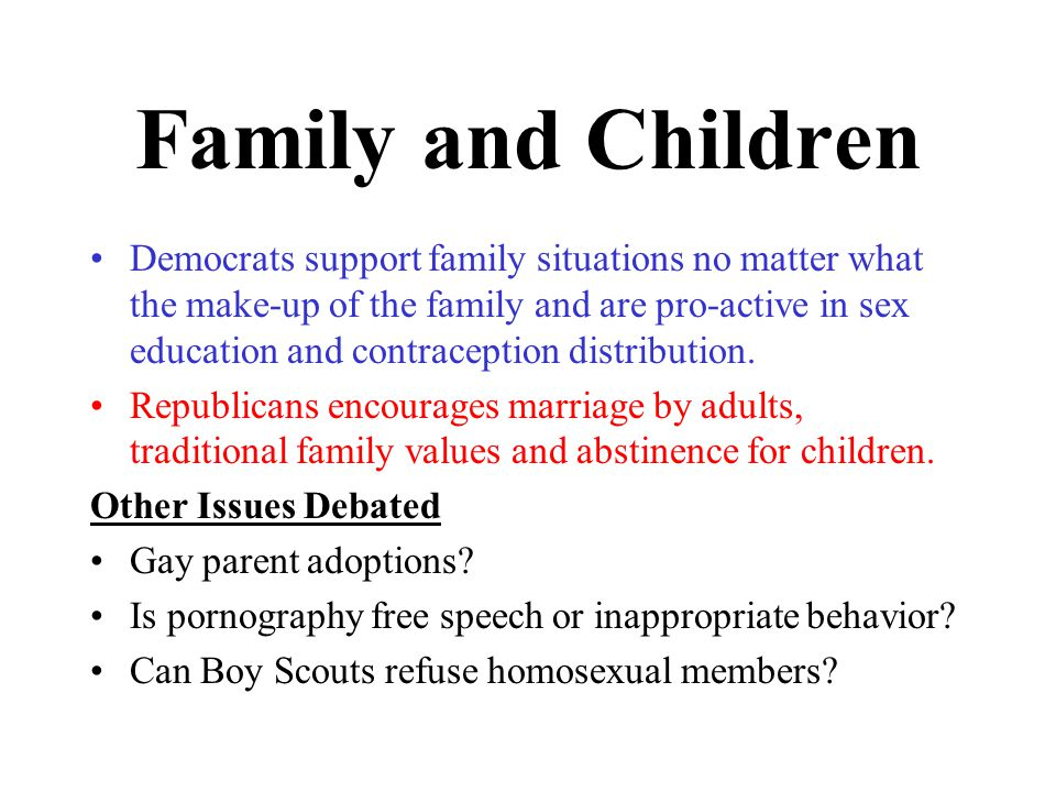 Family and Children Democrats support family situations no matter what the make-up of the family and are pro-active in sex education and contraception distribution.