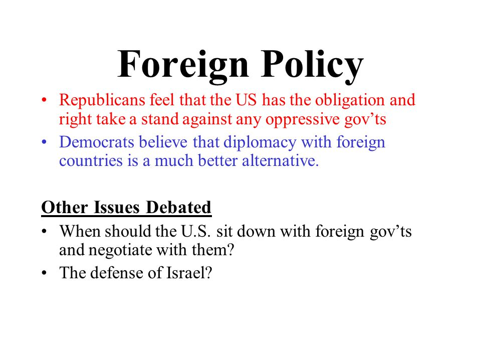 Foreign Policy Republicans feel that the US has the obligation and right take a stand against any oppressive gov'ts Democrats believe that diplomacy with foreign countries is a much better alternative.