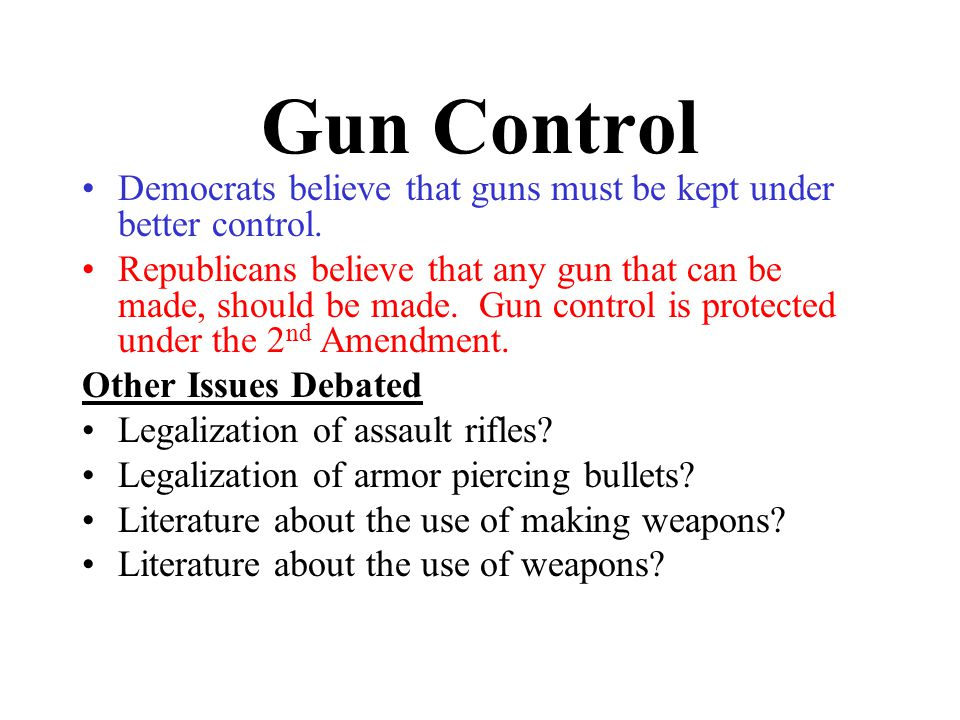 Gun Control Democrats believe that guns must be kept under better control.