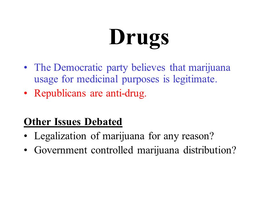 Drugs The Democratic party believes that marijuana usage for medicinal purposes is legitimate.