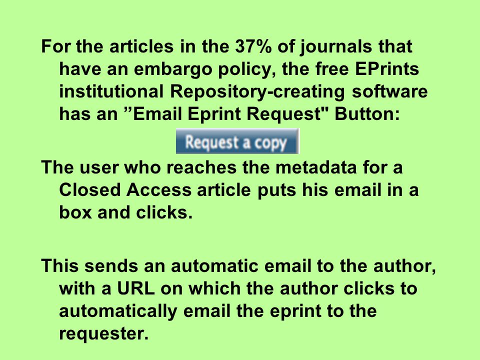 For the articles in the 37% of journals that have an embargo policy, the free EPrints institutional Repository-creating software has an Email Eprint Request Button: The user who reaches the metadata for a Closed Access article puts his email in a box and clicks.