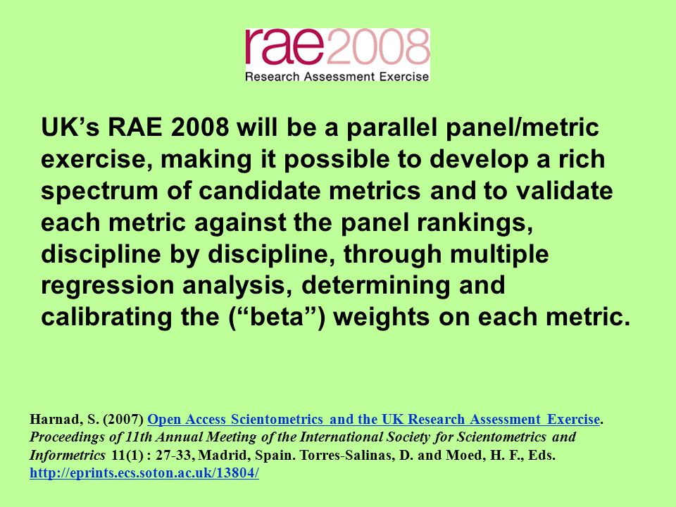 UK's RAE 2008 will be a parallel panel/metric exercise, making it possible to develop a rich spectrum of candidate metrics and to validate each metric against the panel rankings, discipline by discipline, through multiple regression analysis, determining and calibrating the ( beta ) weights on each metric.