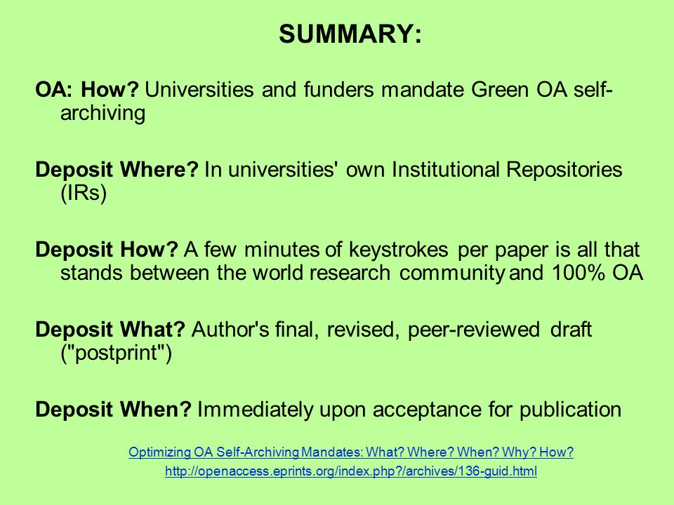 SUMMARY: OA: How? Universities and funders mandate Green OA self- archiving Deposit Where? In universities' own Institutional Repositories (IRs) Depos