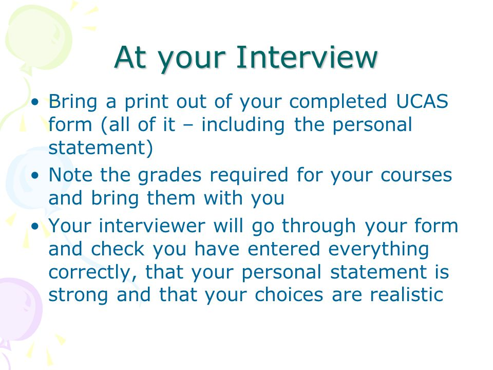 At your Interview Bring a print out of your completed UCAS form (all of it – including the personal statement) Note the grades required for your courses and bring them with you Your interviewer will go through your form and check you have entered everything correctly, that your personal statement is strong and that your choices are realistic