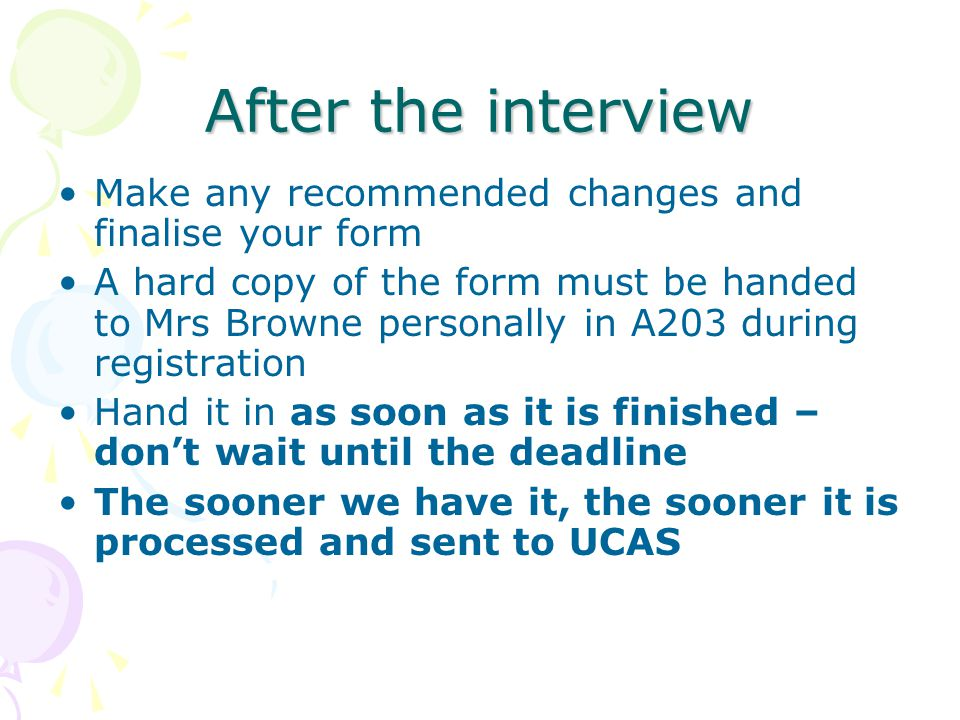 After the interview Make any recommended changes and finalise your form A hard copy of the form must be handed to Mrs Browne personally in A203 during registration Hand it in as soon as it is finished – don't wait until the deadline The sooner we have it, the sooner it is processed and sent to UCAS
